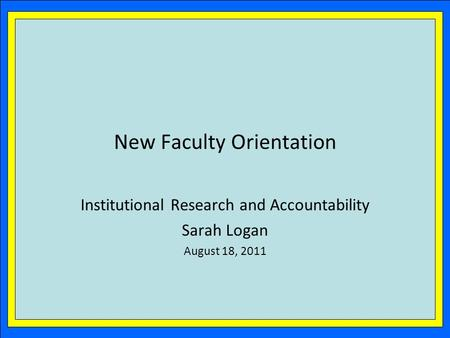 New Faculty Orientation Institutional Research and Accountability Sarah Logan August 18, 2011.