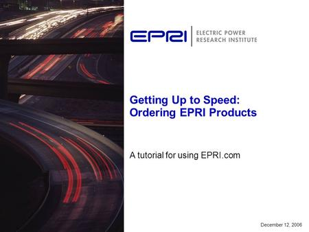 Getting Up to Speed: Ordering EPRI Products A tutorial for using EPRI.com December 12, 2006.