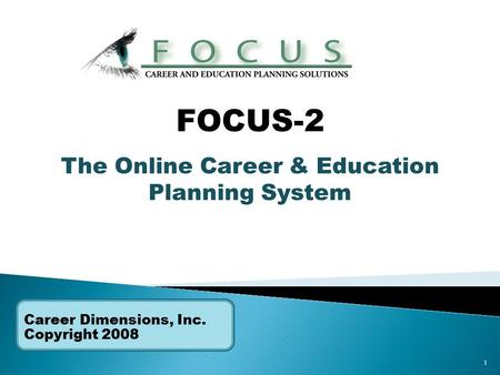 1 Career Dimensions, Inc. Copyright 2008 FOCUS-2 The Online Career & Education Planning System.