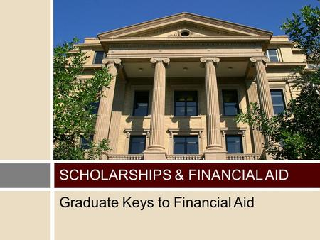 Graduate Keys to Financial Aid SCHOLARSHIPS & FINANCIAL AID.