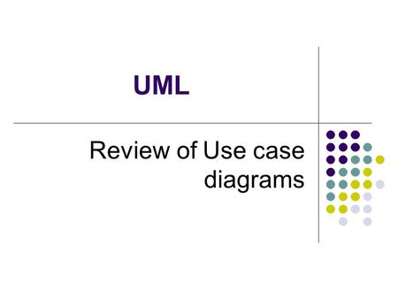 UML Review of Use case diagrams. 2 Unified Modeling Language The Unified Modeling Language™ (UML) was developed jointly by Grady Booch, Ivar Jacobson,