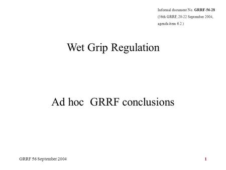 GRRF 56 September 20041 Wet Grip Regulation Ad hoc GRRF conclusions Informal document No. GRRF-56-28 (56th GRRF, 20-22 September 2004, agenda item 6.2.)