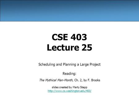 CSE 403 Lecture 25 Scheduling and Planning a Large Project Reading: The Mythical Man-Month, Ch. 2, by F. Brooks slides created by Marty Stepp
