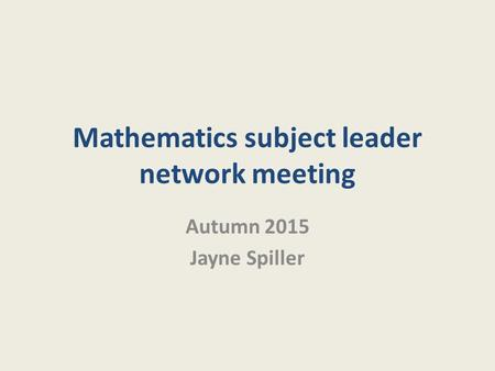 Mathematics subject leader network meeting Autumn 2015 Jayne Spiller.