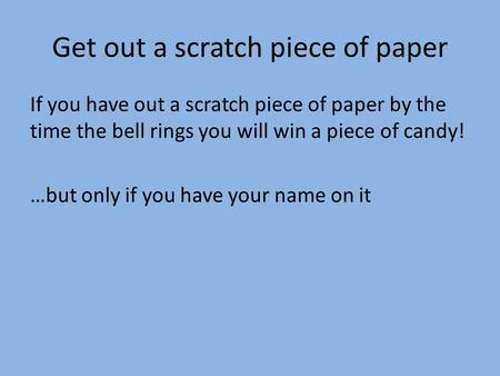 Get out a scratch piece of paper If you have out a scratch piece of paper by the time the bell rings you will win a piece of candy! …but only if you have.