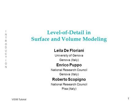 1 INTRODUCTIONINTRODUCTION VIS98 Tutorial Level-of-Detail in Surface and Volume Modeling Leila De Floriani University of Genova Genova (Italy) Enrico Puppo.
