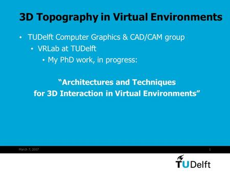 "March 7, 20071 3D Topography in Virtual Environments TUDelft Computer Graphics & CAD/CAM group VRLab at TUDelft My PhD work, in progress: ""Architectures."