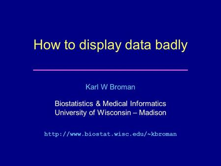 Karl W Broman Biostatistics & Medical Informatics University of Wisconsin – Madison  How to display data badly.