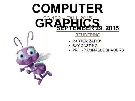 COMPUTER GRAPHICS CS 482 – FALL 2015 SEPTEMBER 29, 2015 RENDERING RASTERIZATION RAY CASTING PROGRAMMABLE SHADERS.