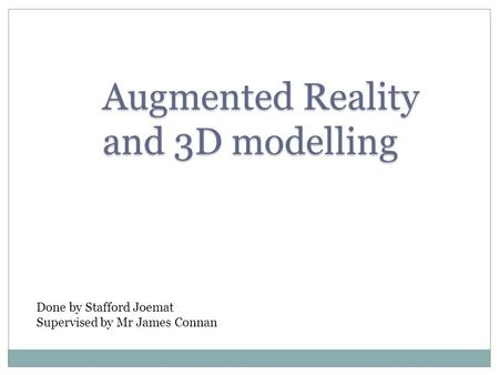 Augmented Reality and 3D modelling Done by Stafford Joemat Supervised by Mr James Connan.