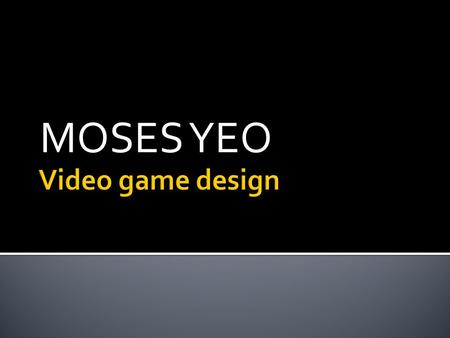 MOSES YEO.  We talked about aspects of a good videogame  One element we talked about was how to get someone addicted to the game.