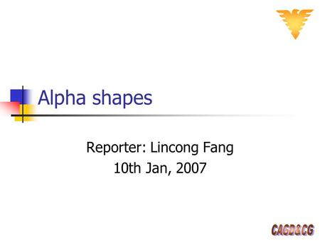 Alpha shapes Reporter: Lincong Fang 10th Jan, 2007.