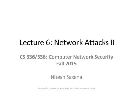 Lecture 6: Network Attacks II CS 336/536: Computer Network Security Fall 2015 Nitesh Saxena Adopted from previous lectures by Keith Ross, and Gene Tsudik.