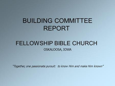"BUILDING COMMITTEE REPORT FELLOWSHIP BIBLE CHURCH ""Together, one passionate pursuit: to know Him and make Him known"" OSKALOOSA, IOWA."