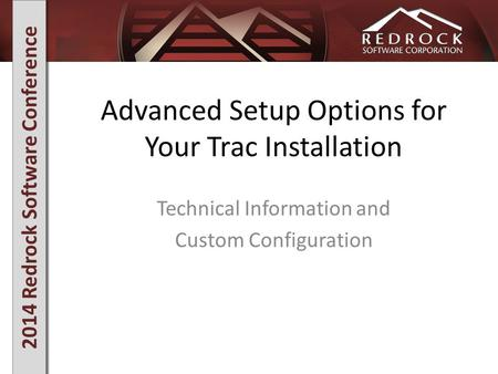 2014 Redrock Software Conference Advanced Setup Options for Your Trac Installation Technical Information and Custom Configuration.