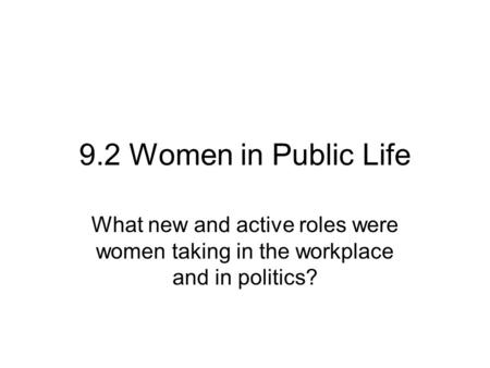 9.2 Women in Public Life What new and active roles were women taking in the workplace and in politics?