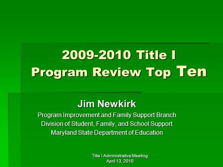 Title I Administrative Meeting April 13, 2010 2009-2010 Title I Program Review Top Ten Jim Newkirk Program Improvement and Family Support Branch Division.