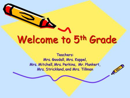 Welcome to 5 th Grade Teachers: Mrs. Goodall, Mrs. Kappel, Mrs. Mitchell, Mrs. Perkins, Mr. Plunkert, Mrs. Strickland, and Mrs. Tillman.