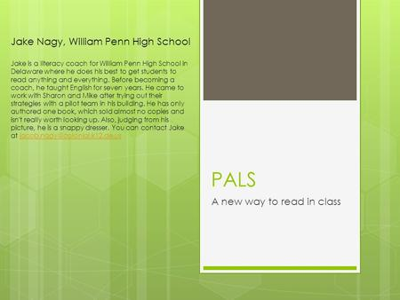 PALS A new way to read in class Jake Nagy, William Penn High School Jake is a literacy coach for William Penn High School in Delaware where he does his.