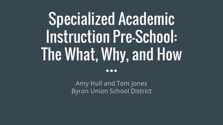 Specialized Academic Instruction Pre-School: The What, Why, and How Amy Hull and Tom Jones Byron Union School District.