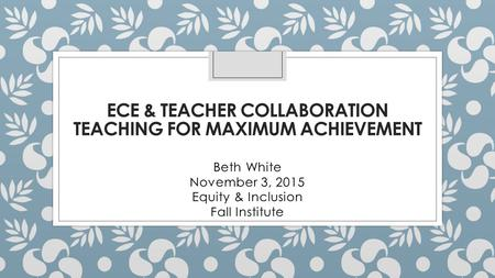 ECE & TEACHER COLLABORATION TEACHING FOR MAXIMUM ACHIEVEMENT Beth White November 3, 2015 Equity & Inclusion Fall Institute.