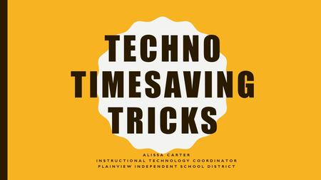 TECHNO TIMESAVING TRICKS ALISSA CARTER INSTRUCTIONAL TECHNOLOGY COORDINATOR PLAINVIEW INDEPENDENT SCHOOL DISTRICT.