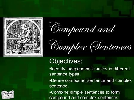 Compound and Complex Sentences Objectives: Identify independent clauses in different sentence types. Define compound sentence and complex sentence. Combine.