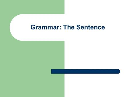 Grammar: The Sentence.