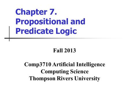 Chapter 7. Propositional and Predicate Logic Fall 2013 Comp3710 Artificial Intelligence Computing Science Thompson Rivers University.