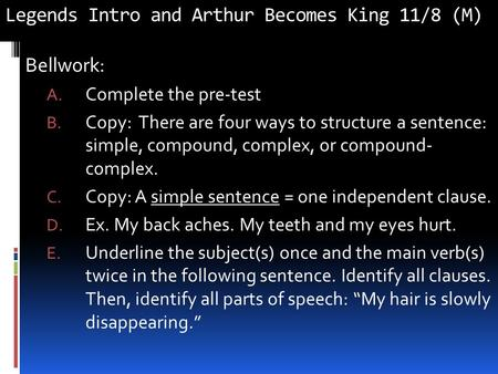 Legends Intro and Arthur Becomes King 11/8 (M) Bellwork: A. Complete the pre-test B. Copy: There are four ways to structure a sentence: simple, compound,