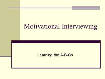 Motivational Interviewing Learning the A-B-Cs. Definition Motivational Interviewing is a people- centered, directive method for increasing a person's.