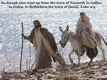 So Joseph also went up from the town of Nazareth in Galilee to Judea, to Bethlehem the town of David, Luke 2:4.