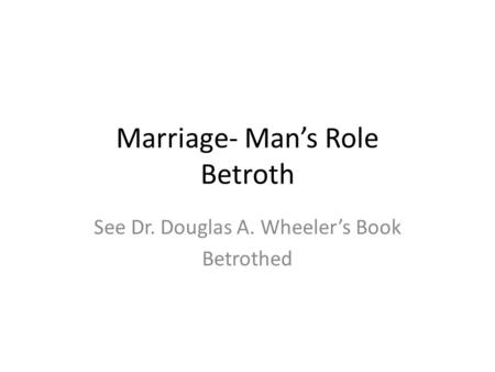 Marriage- Man's Role Betroth See Dr. Douglas A. Wheeler's Book Betrothed.
