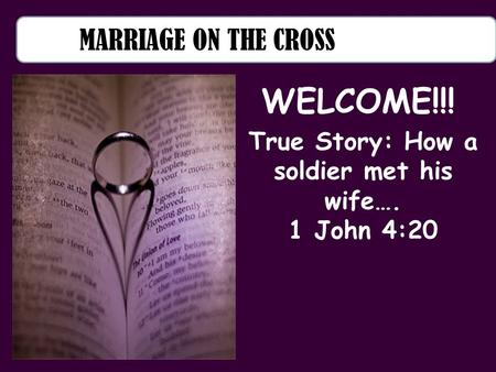 MARRIAGE ON THE CROSS True Story: How a soldier met his wife…. 1 John 4:20 WELCOME!!!