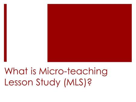 What is Micro-teaching Lesson Study (MLS)?. Lesson study, microteaching, and MLS  MLS was developed by combining elements of lesson study and microteaching.