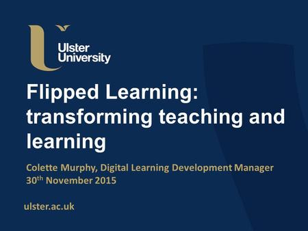 Ulster.ac.uk Flipped Learning: transforming teaching and learning Colette Murphy, Digital Learning Development Manager 30 th November 2015.