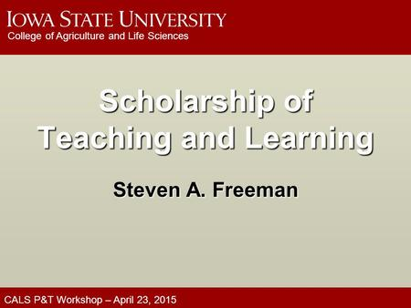 CALS P&T Workshop – April 23, 2015 College of Agriculture and Life Sciences Scholarship of Teaching and Learning Steven A. Freeman.