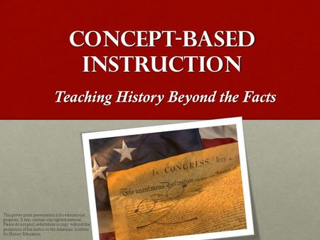 Concept-Based Instruction Teaching History Beyond the Facts This power point presentation is for educational purposes. It may contain copyrighted material.