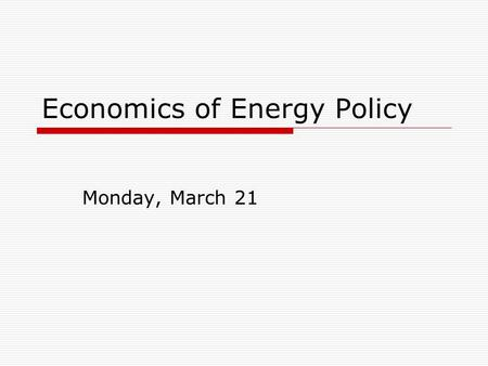 Economics of Energy Policy Monday, March 21. Sources of inefficiency  Externalities (market failure)  Government failure (perverse incentives)