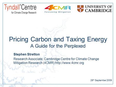29 th September 2009 Pricing Carbon and Taxing Energy A Guide for the Perplexed Stephen Stretton Research Associate, Cambridge Centre for Climate Change.