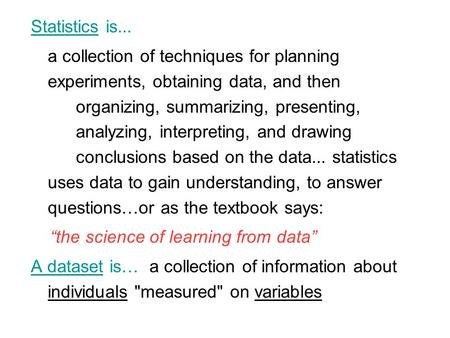 Statistics is... a collection of techniques for planning experiments, obtaining data, and then organizing, summarizing, presenting, analyzing, interpreting,
