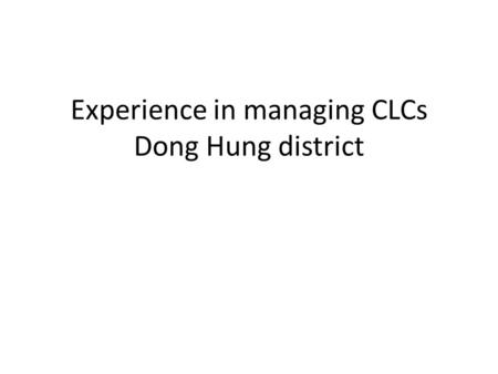 Experience in managing CLCs Dong Hung district. General information Area: 191 760 km2 Population: 25 300 43 communes, 1 town Rich in culture and history.