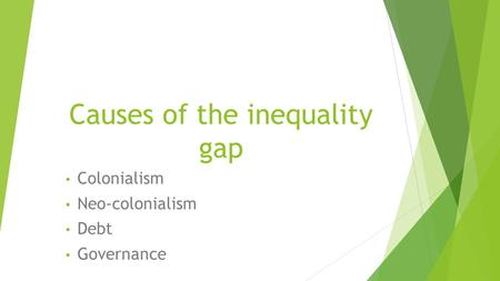 Causes of the inequality gap Colonialism Neo-colonialism Debt Governance.