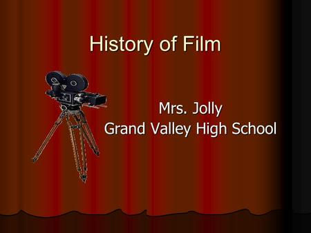 History of Film Mrs. Jolly Grand Valley High School.