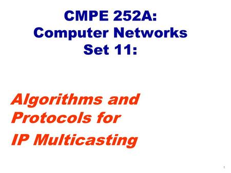 1 CMPE 252A: Computer Networks Set 11: Algorithms and Protocols for IP Multicasting.