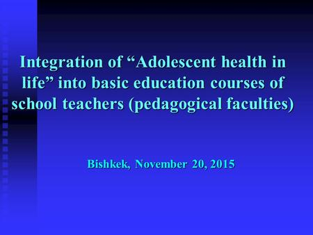 "Integration of ""Adolescent health in life"" into basic education courses of school teachers (pedagogical faculties) Bishkek, November 20, 2015."