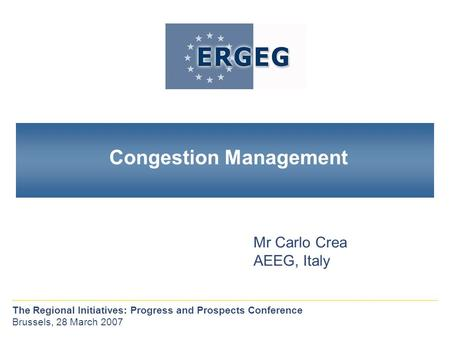 Congestion Management Mr Carlo Crea AEEG, Italy The Regional Initiatives: Progress and Prospects Conference Brussels, 28 March 2007.