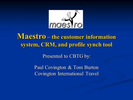 Presented to CBTG by: Paul Covington & Tom Burton Covington International Travel Maestro – the customer information system, CRM, and profile synch tool.