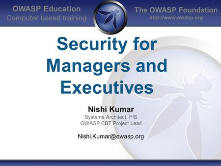 The OWASP Foundation  OWASP Education Computer based training Security for Managers and Executives Nishi Kumar Systems Architect, FIS.