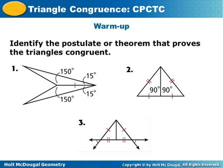 Holt McDougal Geometry Triangle Congruence: CPCTC Warm-up Identify the postulate or theorem that proves the triangles congruent.